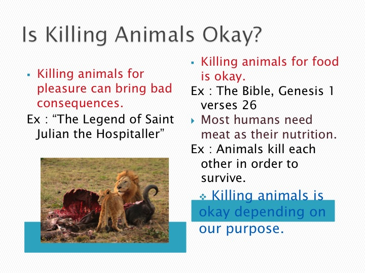 killing animal for food Killing animals for food: for & against the question of killing animals for food is very difficult because there are a lot of different reasons for people to kill animals and a great number of reasons why we mustn't do it.